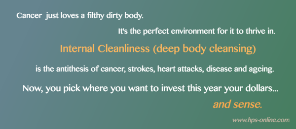 HPS Faq. Cancer just hates a clean purified body. It's so hard to survive there!
